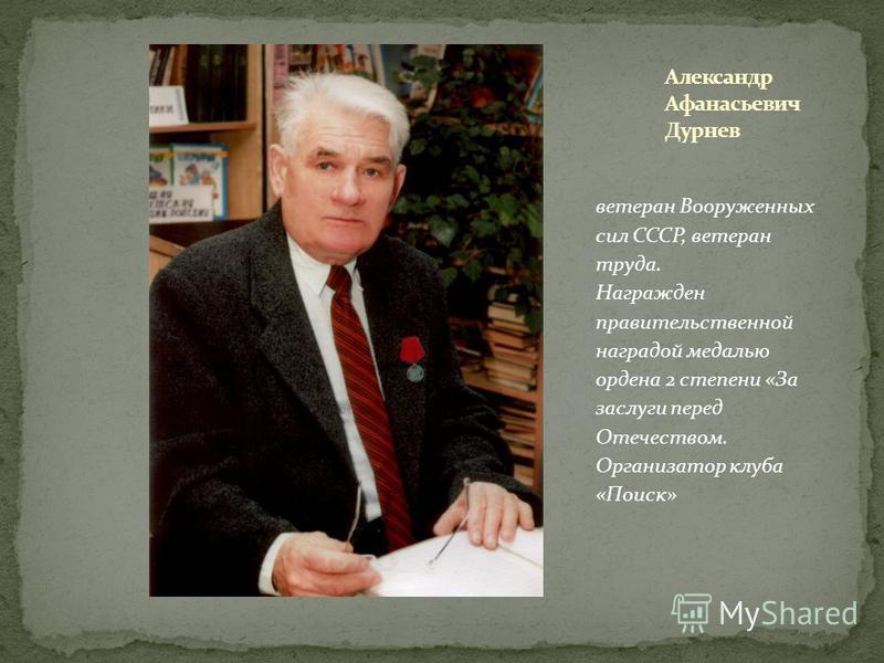 ветеран Вооруженных сил СССР, ветеран труда. Награжден правительственной наградой медалью ордена 2 степени «За заслуги перед Отечеством. Организатор клуба «Поиск»