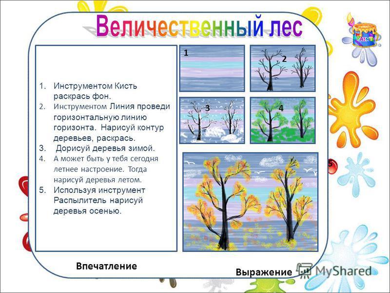 Впечатление Выражение 1. Инструментом Кисть раскрась фон. 2. Инструментом Линия проведи горизонтальную линию горизонта. Нарисуй контур деревьев, раскрась. 3. Дорисуй деревья зимой. 4. А может быть у тебя сегодня летнее настроение. Тогда нарисуй дерев