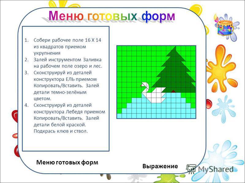 Меню готовых форм Выражение 1. Собери рабочее поле 16 Х 14 из квадратов приемом укрупнения 2. Залей инструментом Заливка на рабочем поле озеро и лес. 3. Сконструируй из деталей конструктора ЕЛЬ приемом Копировать/Вставить. Залей детали темно-зелёным