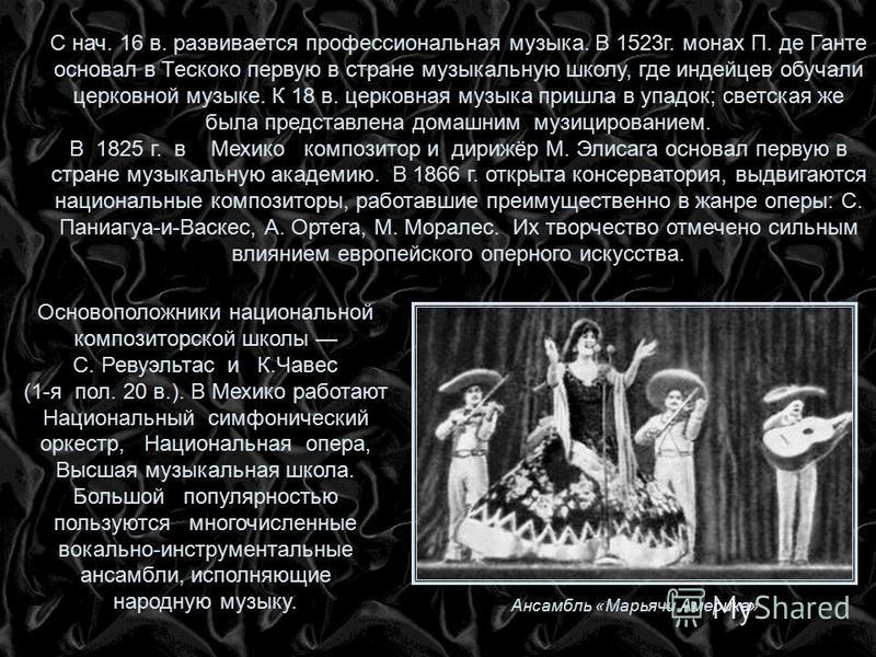 С нач. 16 в. развивается профессиональная музыка. В 1523 г. монах П. де Ганте основал в Тескоко первую в стране музыкальную школу, где индейцев обучали церковной музыке. К 18 в. церковная музыка пришла в упадок; светская же была представлена домашним