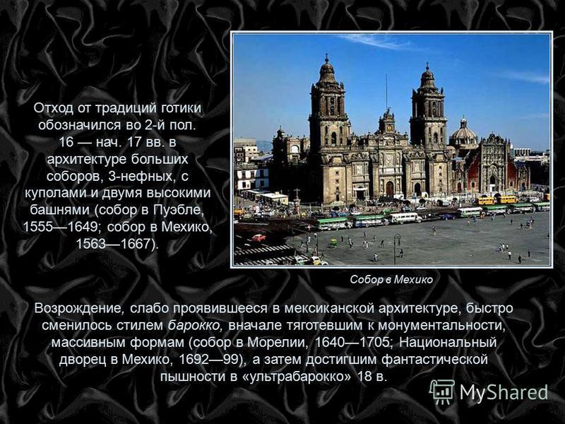Отход от традиций готики обозначился во 2-й пол. 16 нач. 17 вв. в архитектуре больших соборов, 3-нефных, с куполами и двумя высокими башнями (собор в Пуэбле, 15551649; собор в Мехико, 15631667). Возрождение, слабо проявившееся в мексиканской архитект