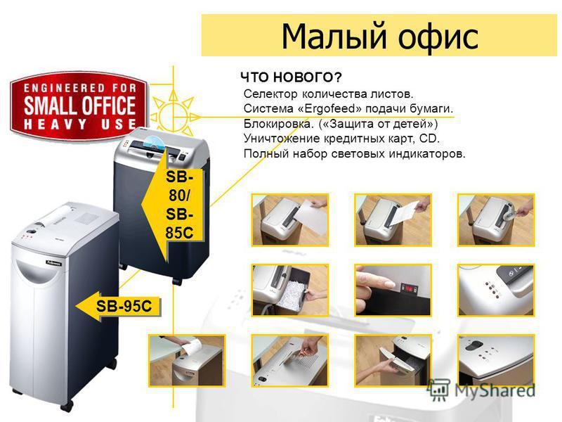 Малый офис SB- 80/ SB- 85C SB- 80/ SB- 85C SB-95C ЧТО НОВОГО? Селектор количества листов. Система «Ergofeed» подачи бумаги. Блокировка. («Защита от детей») Уничтожение кредитных карт, CD. Полный набор световых индикаторов.
