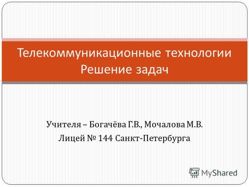 Учителя – Богачёва Г. В., Мочалова М. В. Лицей 144 Санкт - Петербурга Телекоммуникационные технологии Решение задач