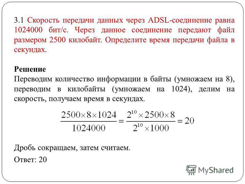 3.1 Скорость передачи данных через ADSL-соединение равна 1024000 бит/c. Через данное соединение передают файл размером 2500 килобайт. Определите время передачи файла в секундах. Решение Переводим количество информации в байты (умножаем на 8), перевод