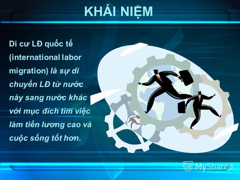 3 KHÁI NIM Di cư LĐ quc t (international labor migration) là s di chuyn LĐ t nưc này sang nưc khác vi mc đích tìm vic làm tin lương cao và cuc sng tt hơn.