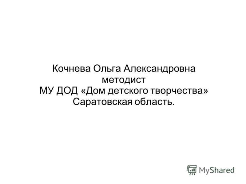 Кочнева Ольга Александровна методист МУ ДОД «Дом детского творчества» Саратовская область.