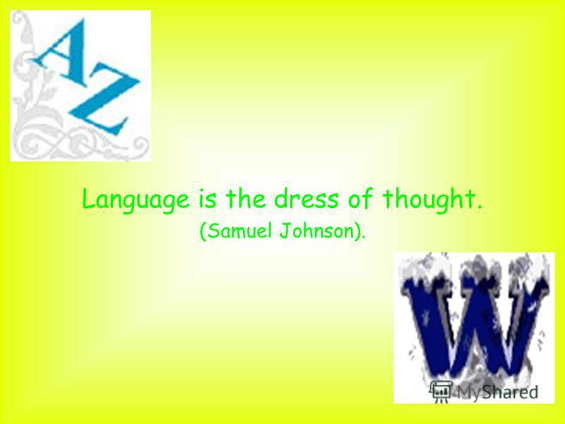 Language is the dress of thought. (Samuel Johnson).