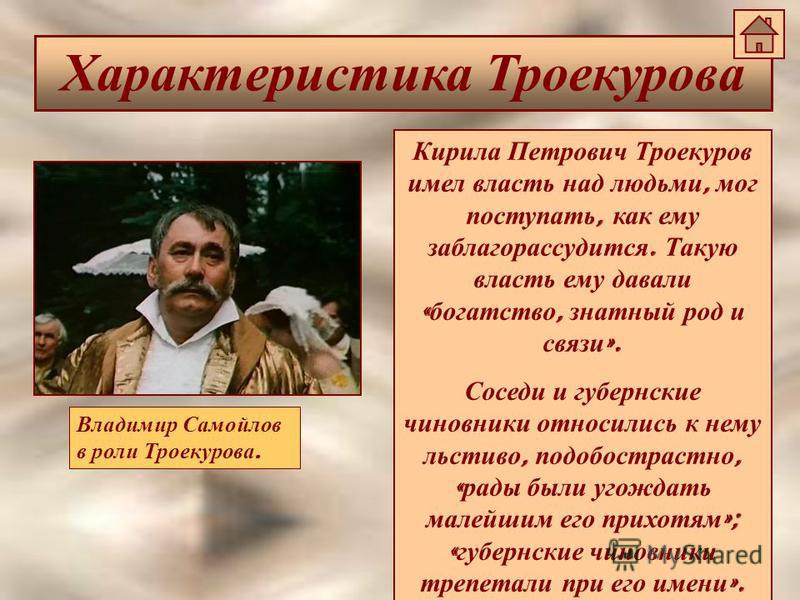 Характеристика Троекурова Кирила Петрович Троекуров имел власть над людьми, мог поступать, как ему заблагорассудится. Такую власть ему давали « богатство, знатный род и связи ». Соседи и губернские чиновники относились к нему льстиво, подобострастно,