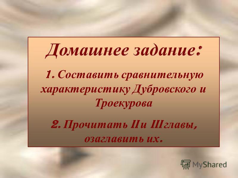 Домашнее задание : 1. Составить сравнительную характеристику Дубровского и Троекурова 2. Прочитать II и III главы, озаглавить их.
