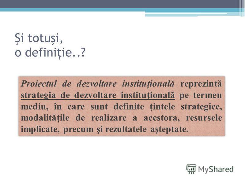 Şi totuşi, o definiţie..? Proiectul de dezvoltare instituţională reprezintă strategia de dezvoltare instituţională pe termen mediu, în care sunt definite ţintele strategice, modalităţile de realizare a acestora, resursele implicate, precum şi rezulta