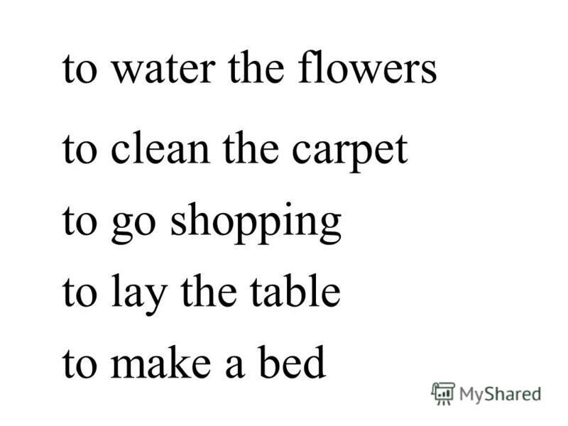 to water the flowers to clean the carpet to go shopping to lay the table to make a bed