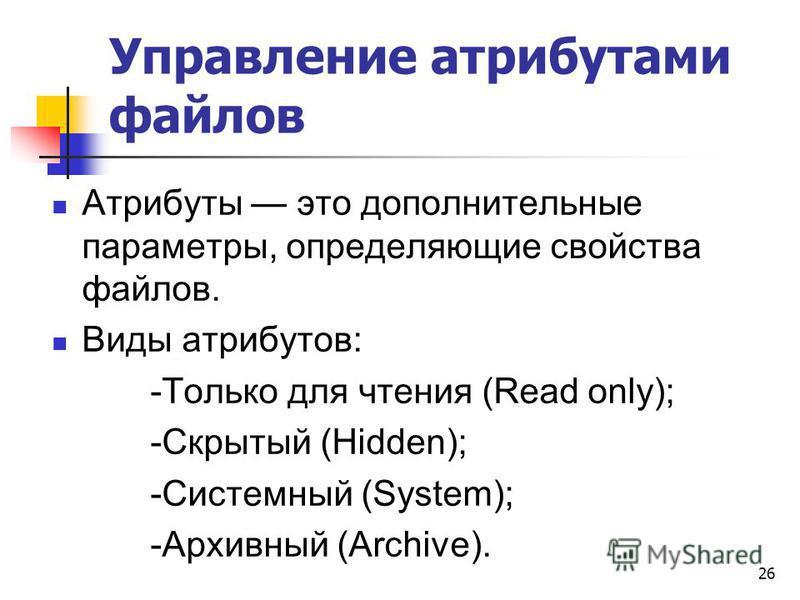 Управление атрибутами файлов Атрибуты это дополнительные параметры, определяющие свойства файлов. Виды атрибутов: -Только для чтения (Read only); -Скрытый (Hidden); -Системный (System); -Архивный (Archive). 26
