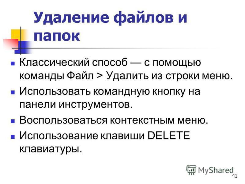 Удаление файлов и папок Классический способ с помощью команды Файл > Удалить из строки меню. Использовать командную кнопку на панели инструментов. Воспользоваться контекстным меню. Использование клавиши DELETE клавиатуры. 41