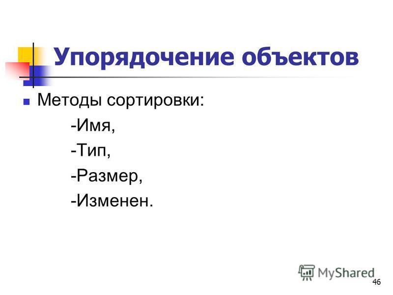 Упорядочение объектов Методы сортировки: -Имя, -Тип, -Размер, -Изменен. 46