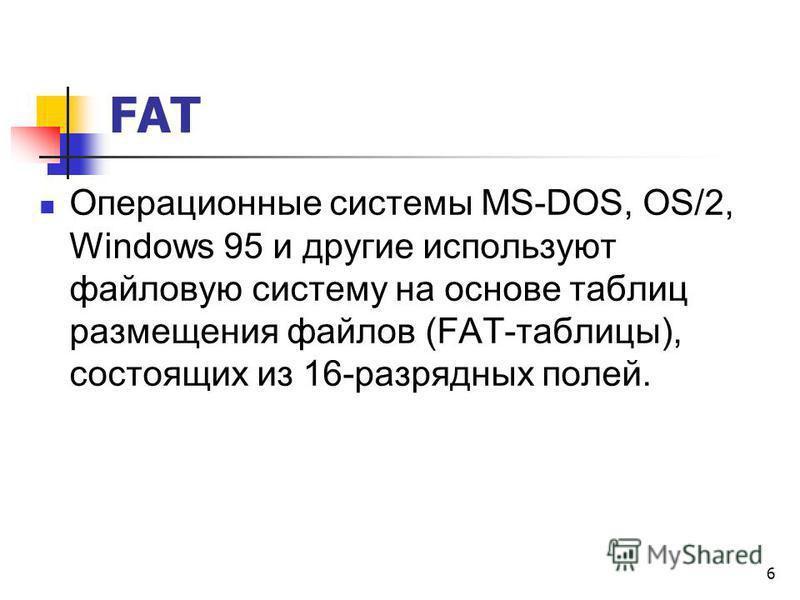 FAT Операционные системы MS-DOS, OS/2, Windows 95 и другие используют файловую систему на основе таблиц размещения файлов (FAТ-таблицы), состоящих из 16-разрядных полей. 6
