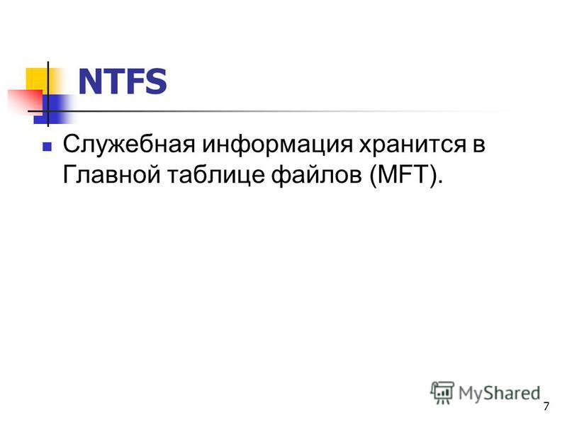 NTFS Служебная информация хранится в Главной таблице файлов (MFT). 7