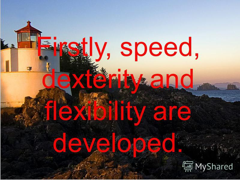Firstly, speed, dexterity and flexibility are developed.