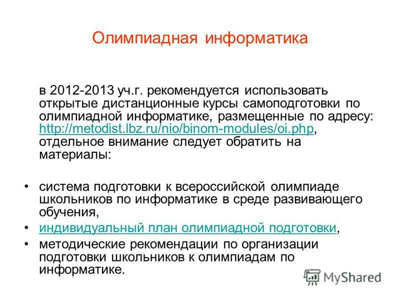 Олимпиадная информатика в 2012-2013 уч.г. рекомендуется использовать открытые дистанционные курсы самоподготовки по олимпиадной информатике, размещенные по адресу: http://metodist.lbz.ru/nio/binom-modules/oi.php, отдельное внимание следует обратить н