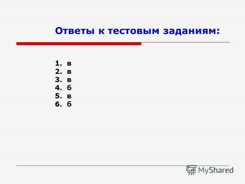 Ответы к тестовым заданиям: 1. в 2. в 3. в 4. б 5. в 6. б