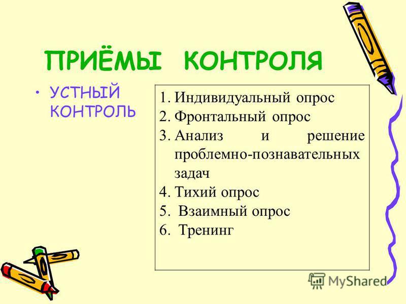 ПРИЁМЫ КОНТРОЛЯ УСТНЫЙ КОНТРОЛЬ 1. Индивидуальный опрос 2. Фронтальный опрос 3. Анализ и решение проблемно-познавательных задач 4. Тихий опрос 5. Взаимный опрос 6. Тренинг