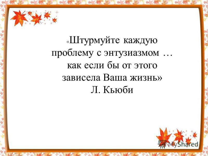 « Штурмуйте каждую проблему с энтузиазмом … как если бы от этого зависела Ваша жизнь» Л. Кьюби
