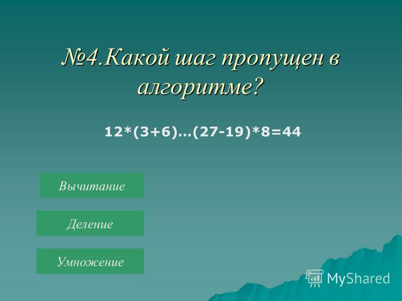 4. Какой шаг пропущен в алгоритме? 12*(3+6)…(27-19)*8=44 Вычитание Деление Умножение