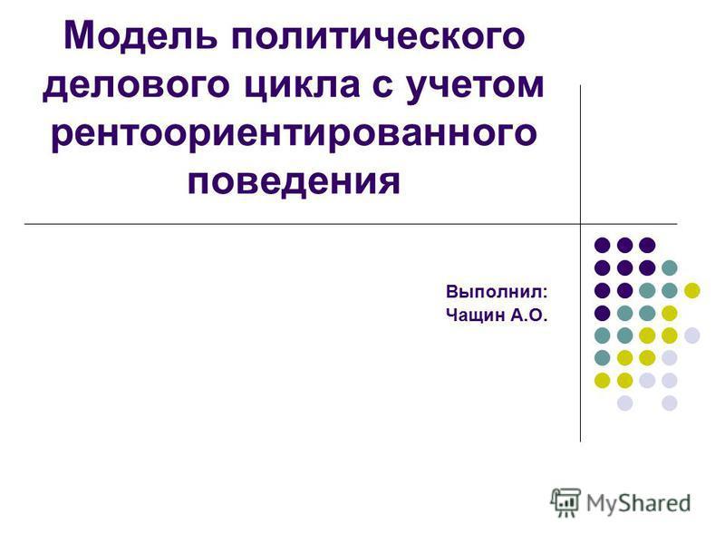 Модель политического делового цикла с учетом рентоориентированного поведения Выполнил: Чащин А.О.