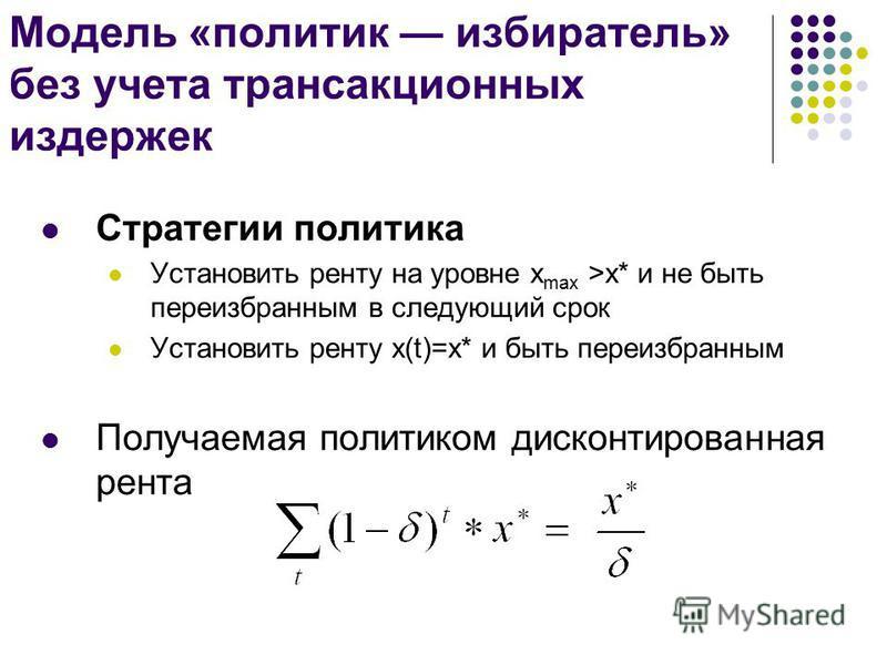 Модель «политик избиратель» без учета трансакционных издержек Стратегии политика Установить ренту на уровне x max >x* и не быть переизбранным в следующий срок Установить ренту x(t)=x* и быть переизбранным Получаемая политиком дисконтированная рента