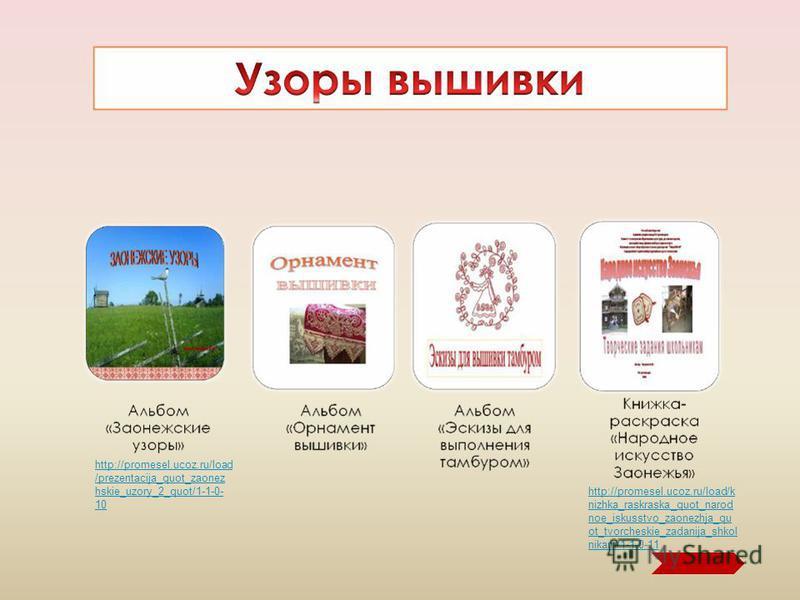 1 http://promesel.ucoz.ru/load/k nizhka_raskraska_quot_narod noe_iskusstvo_zaonezhja_qu ot_tvorcheskie_zadanija_shkol nikam/1-1-0-11 http://promesel.ucoz.ru/load /prezentacija_quot_zaonez hskie_uzory_2_quot/1-1-0- 10