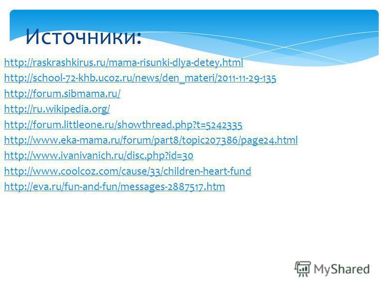 Источники: http://raskrashkirus.ru/mama-risunki-dlya-detey.html http://school-72-khb.ucoz.ru/news/den_materi/2011-11-29-135 http://forum.sibmama.ru/ http://ru.wikipedia.org/ http://forum.littleone.ru/showthread.php?t=5242335 http://www.eka-mama.ru/fo