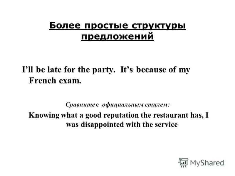 Более простые структуры предложений Ill be late for the party. Its because of my French exam. Сравните с официальным стилем: Knowing what a good reputation the restaurant has, I was disappointed with the service
