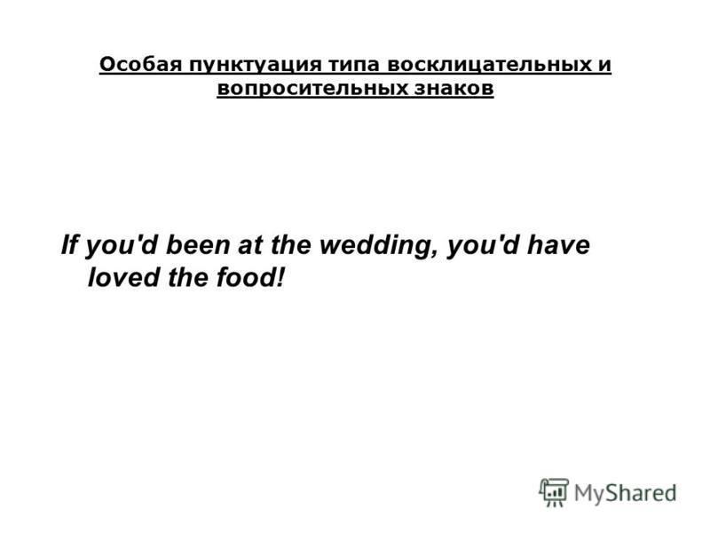 Особая пунктуация типа восклицательных и вопросительных знаков If you'd been at the wedding, you'd have loved the food!