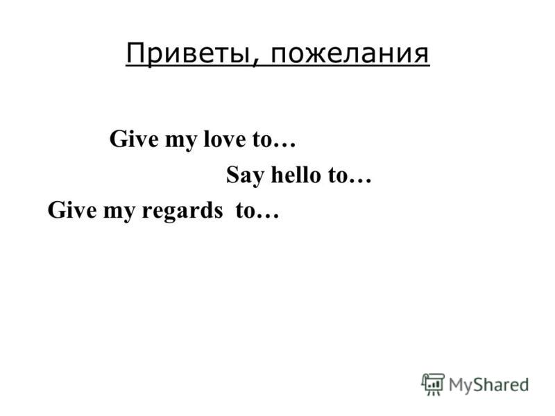 Приветы, пожелания Give my love to… Say hello to… Give my regards to…