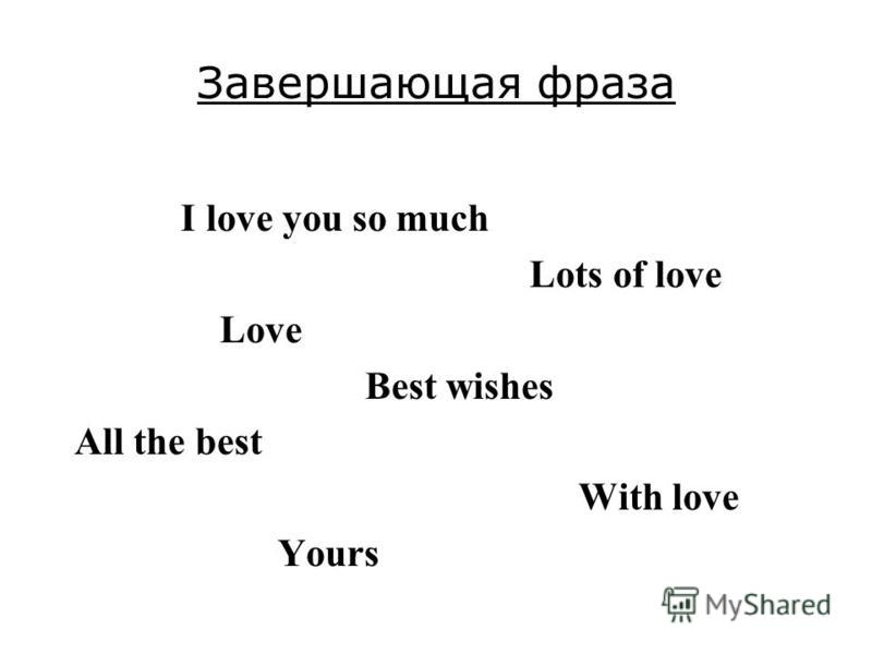 Завершающая фраза I love you so much Lots of love Love Best wishes All the best With love Yours