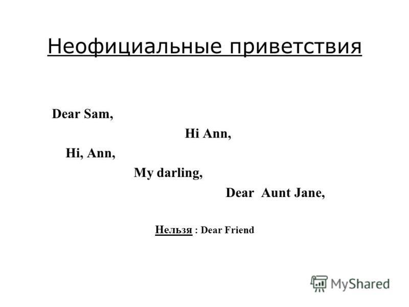 Неофициальные приветствия Dear Sam, Hi Ann, Hi, Ann, My darling, Dear Aunt Jane, Нельзя : Dear Friend