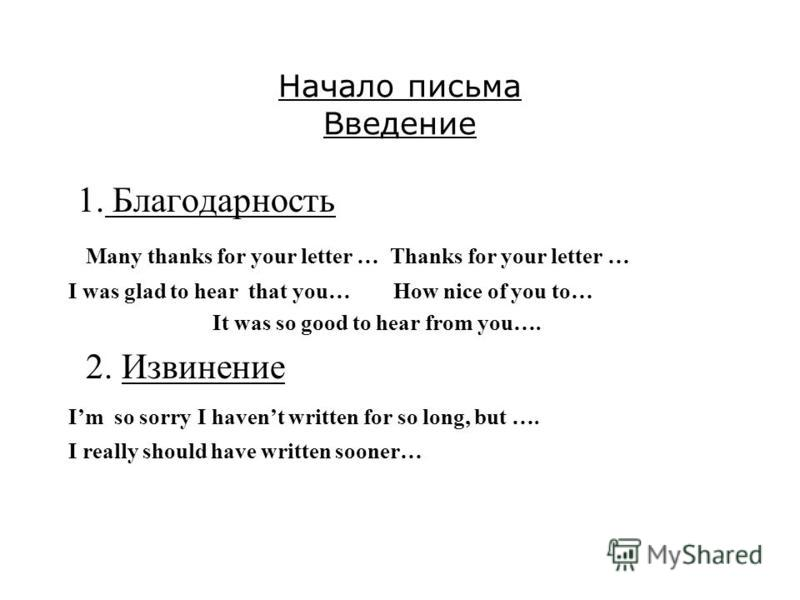 Начало письма Введение 1. Благодарность Many thanks for your letter … Thanks for your letter … I was glad to hear that you… How nice of you to… It was so good to hear from you…. 2. Извинение Im so sorry I havent written for so long, but …. I really s