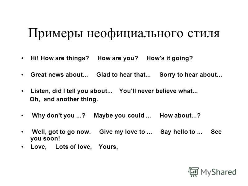 Примеры неофициального стиля Hi! How are things? How are you? How's it going? Great news about... Glad to hear that... Sorry to hear about... Listen, did I tell you about... You'll never believe what... Oh, and another thing. Why don't you...? Maybe
