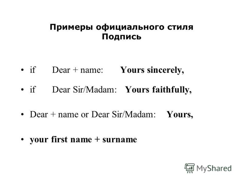 Примеры официального стиля Подпись if Dear + name: Yours sincerely, if Dear Sir/Madam: Yours faithfully, Dear + name or Dear Sir/Madam: Yours, your first name + surname