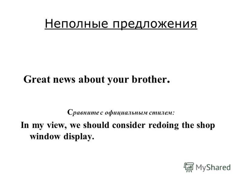 Неполные предложения Great news about your brother. С равните с официальным стилем: In my view, we should consider redoing the shop window display.