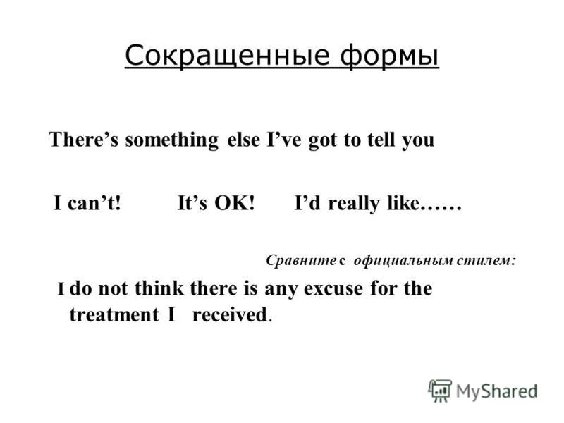 Сокращенные формы Theres something else Ive got to tell you I cant! Its OK! Id really like…… Сравните с официальным стилем: I do not think there is any excuse for the treatment I received.