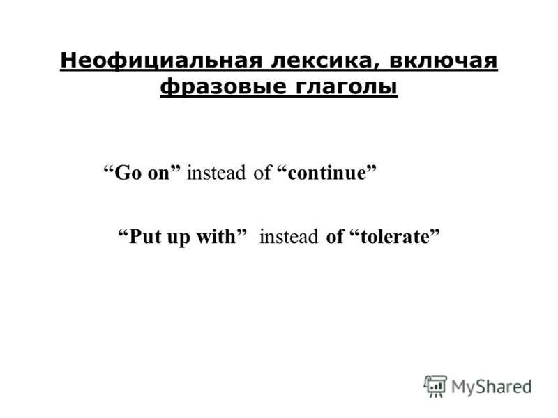 Неофициальная лексика, включая фразовые глаголы Go on instead of continue Put up with instead of tolerate