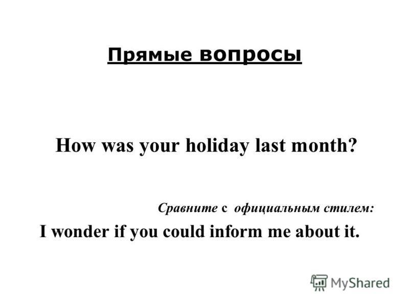 Прямые вопросы How was your holiday last month? Сравните с официальным стилем: I wonder if you could inform me about it.
