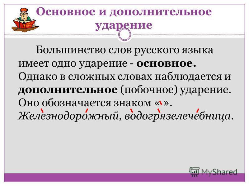 Основное и дополнительное ударение Большинство слов русского языка имеет одно ударение - основное. Однако в сложных словах наблюдается и дополнительное (побочное) ударение. Оно обозначается знаком « ». Железнодорожный, водогряселечебница.