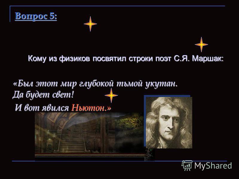 Кому из физиков посвятил строки поэт С.Я. Маршак: «Был этот мир глубокой тьмой укутан. Да будет свет! И вот явился Ньютон.»