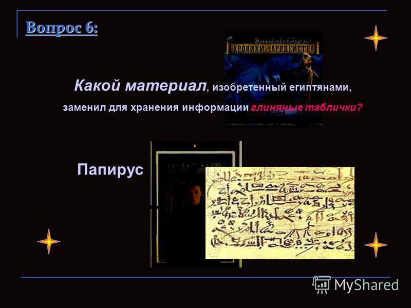 Папирус Какой материал, изобретенный египтянами, заменил для хранения информации глиняные таблички? Вопрос 6: