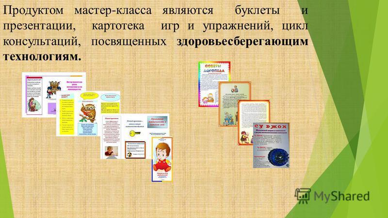 Продуктом мастер-класса являются буклеты и презентации, картотека игр и упражнений, цикл консультаций, посвященных здоровьесберегающим технологиям.