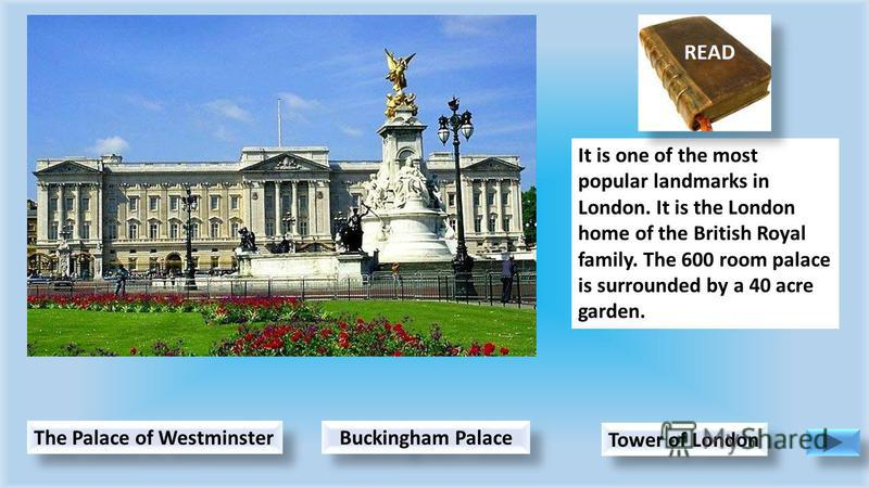 Buckingham Palace Tower of London It is one of the most popular landmarks in London. It is the London home of the British Royal family. The 600 room palace is surrounded by a 40 acre garden. The Palace of Westminster