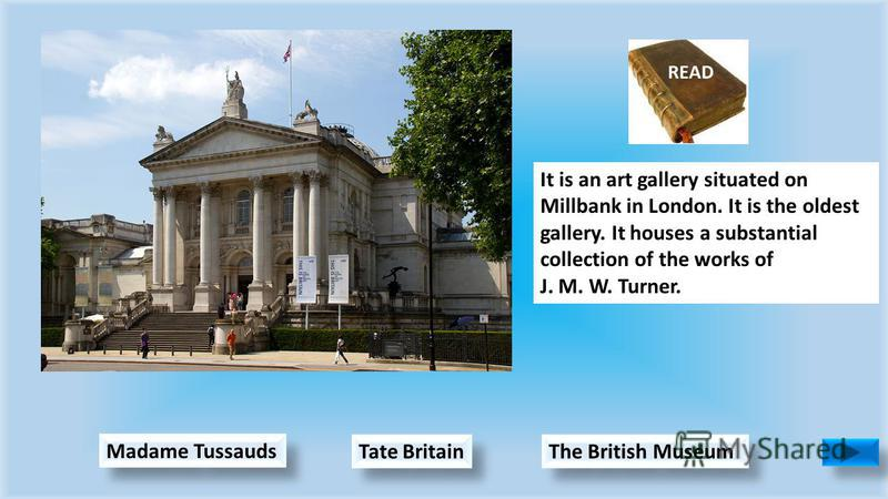 Tate Britain Madame Tussauds The British Museum It is an art gallery situated on Millbank in London. It is the oldest gallery. It houses a substantial collection of the works of J. M. W. Turner.