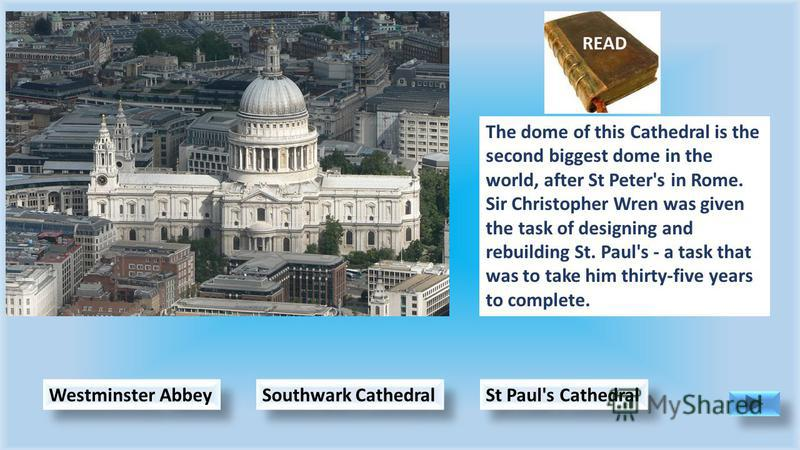 St Paul's Cathedral Southwark Cathedral Westminster Abbey The dome of this Cathedral is the second biggest dome in the world, after St Peter's in Rome. Sir Christopher Wren was given the task of designing and rebuilding St. Paul's - a task that was t