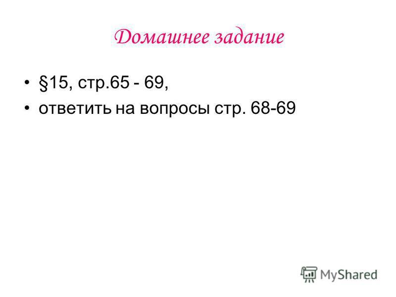 Домашнее задание §15, стр.65 - 69, ответить на вопросы стр. 68-69